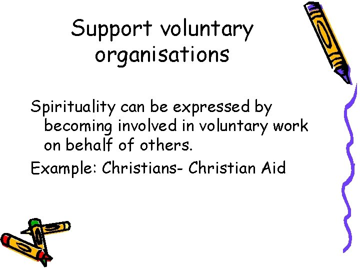Support voluntary organisations Spirituality can be expressed by becoming involved in voluntary work on