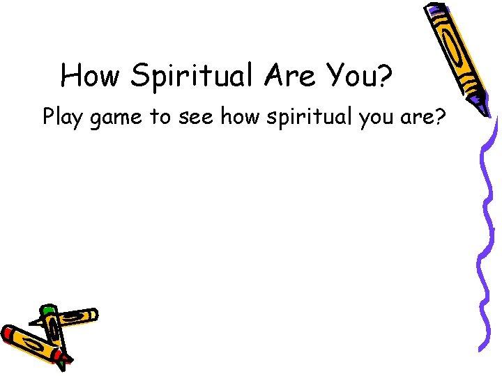 How Spiritual Are You? Play game to see how spiritual you are?