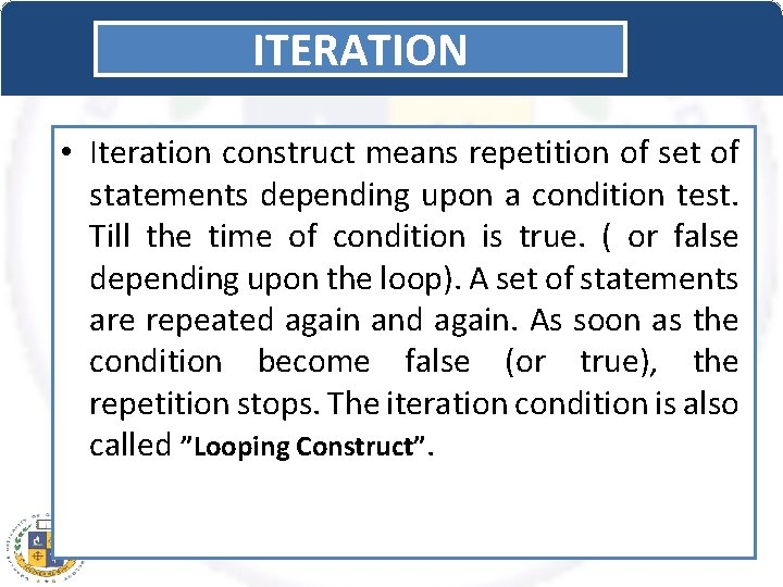 ITERATION • Iteration construct means repetition of set of statements depending upon a condition