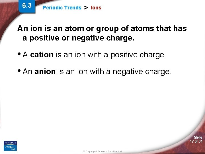 6. 3 Periodic Trends > Ions An ion is an atom or group of