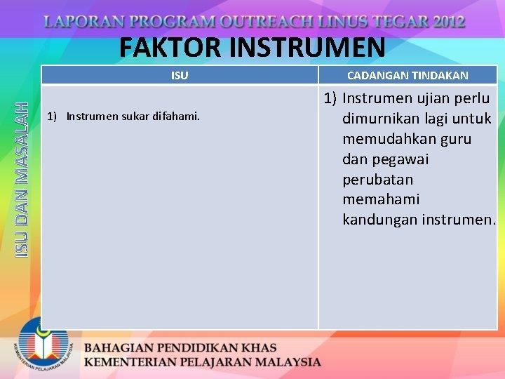 FAKTOR INSTRUMEN ISU DAN MASALAH ISU 1) Instrumen sukar difahami. CADANGAN TINDAKAN 1) Instrumen