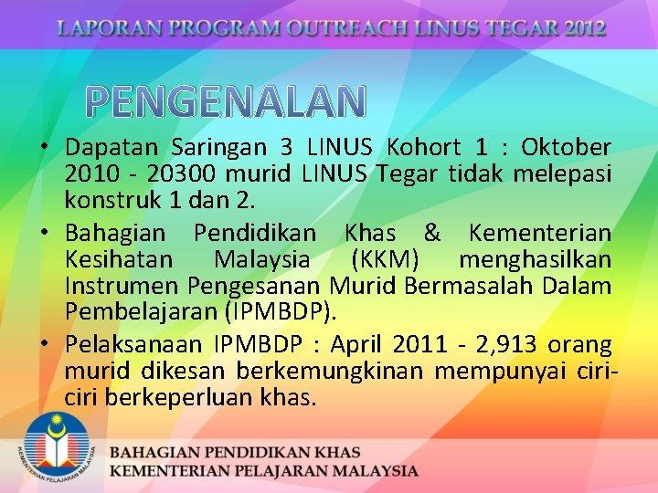 PENGENALAN • Dapatan Saringan 3 LINUS Kohort 1 : Oktober 2010 - 20300 murid