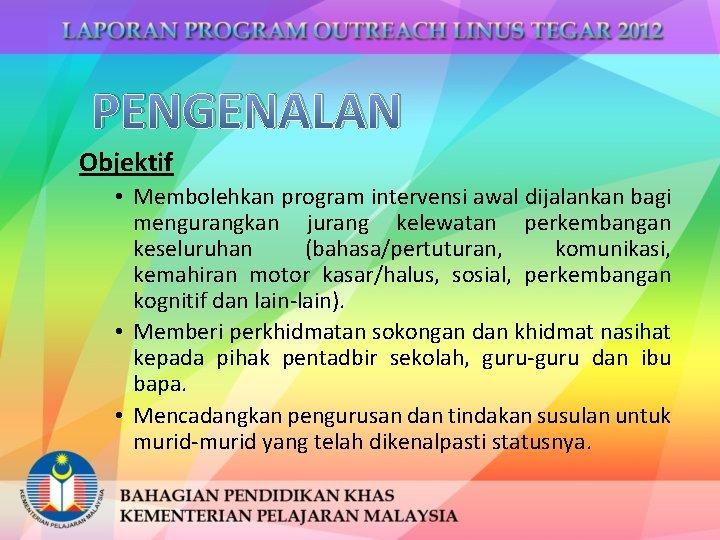PENGENALAN Objektif • Membolehkan program intervensi awal dijalankan bagi mengurangkan jurang kelewatan perkembangan keseluruhan
