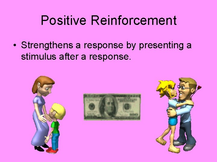 Positive Reinforcement • Strengthens a response by presenting a stimulus after a response.