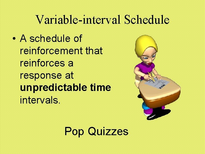 Variable-interval Schedule • A schedule of reinforcement that reinforces a response at unpredictable time