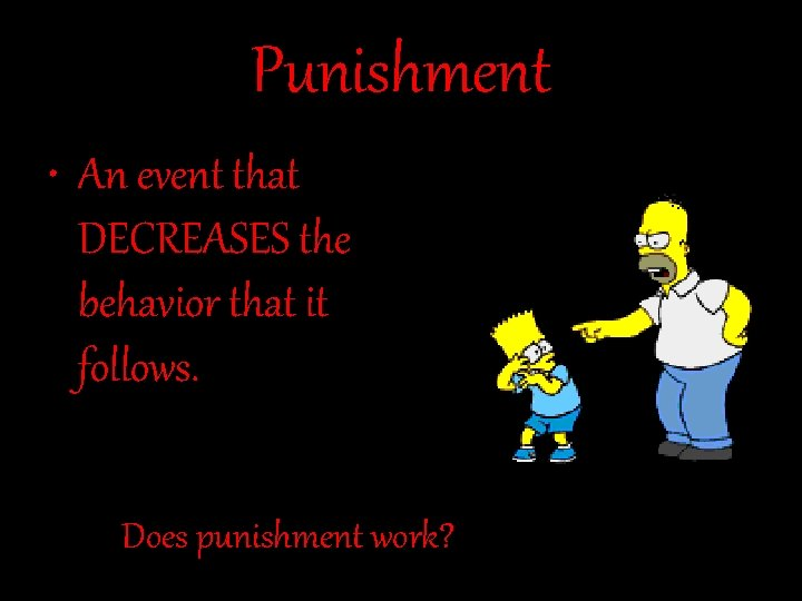 Punishment • An event that DECREASES the behavior that it follows. Does punishment work?