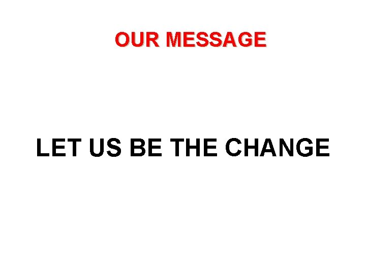 OUR MESSAGE LET US BE THE CHANGE