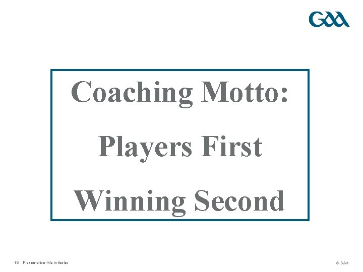 Coaching Motto: Players First Winning Second 15 Presentation title in footer © GAA