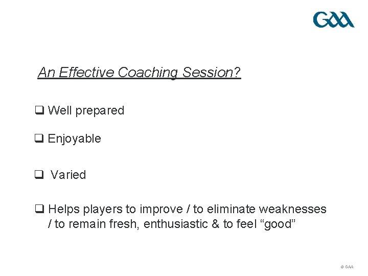 An Effective Coaching Session? q Well prepared q Enjoyable q Varied q Helps players