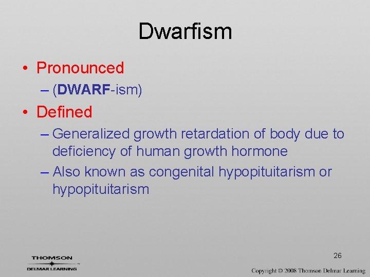 Dwarfism • Pronounced – (DWARF-ism) • Defined – Generalized growth retardation of body due