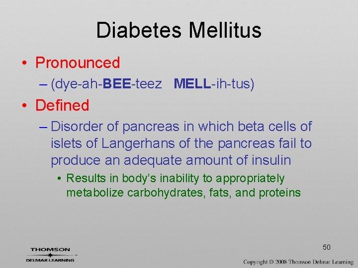 Diabetes Mellitus • Pronounced – (dye-ah-BEE-teez MELL-ih-tus) • Defined – Disorder of pancreas in
