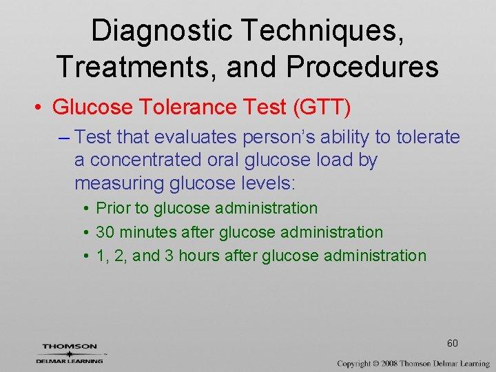 Diagnostic Techniques, Treatments, and Procedures • Glucose Tolerance Test (GTT) – Test that evaluates