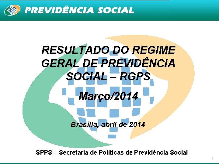 RESULTADO DO REGIME GERAL DE PREVIDÊNCIA SOCIAL – RGPS Março/2014 Brasília, abril de 2014