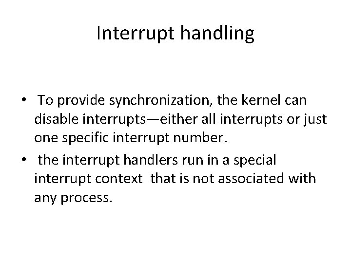 Interrupt handling • To provide synchronization, the kernel can disable interrupts—either all interrupts or