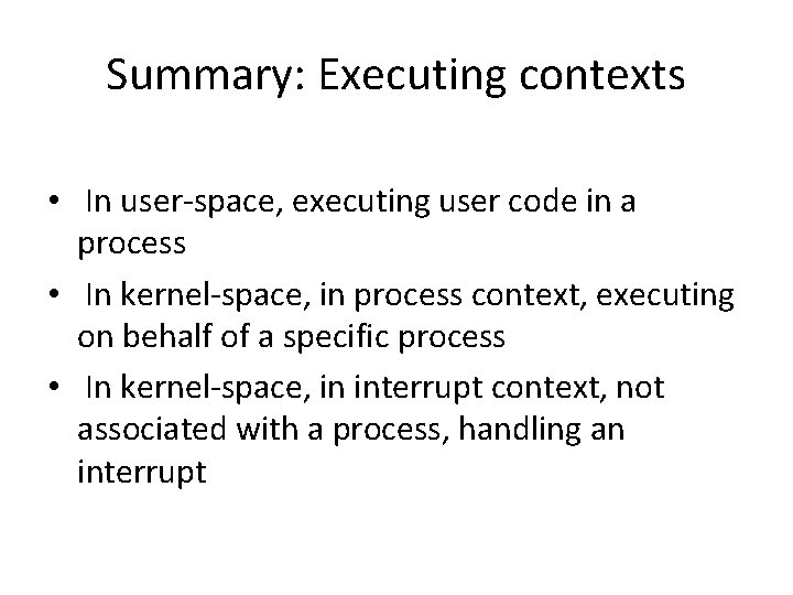 Summary: Executing contexts • In user-space, executing user code in a process • In