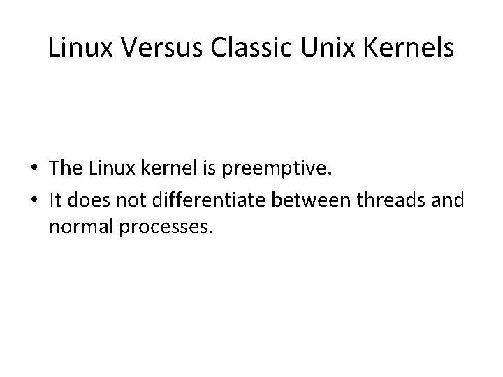 Linux Versus Classic Unix Kernels • The Linux kernel is preemptive. • It does