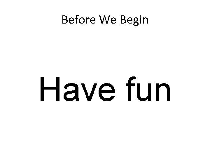 Before We Begin Have fun