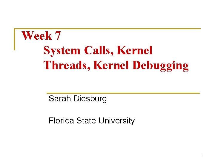 Week 7 System Calls, Kernel Threads, Kernel Debugging Sarah Diesburg Florida State University 1
