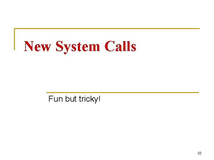 New System Calls Fun but tricky! 10