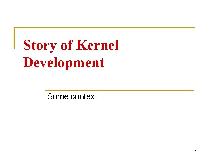Story of Kernel Development Some context… 3