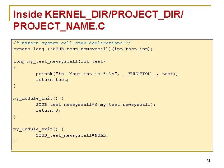 Inside KERNEL_DIR/PROJECT_DIR/ PROJECT_NAME. C /* Extern system call stub declarations */ extern long (*STUB_test_newsyscall)(int
