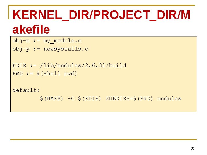 KERNEL_DIR/PROJECT_DIR/M akefile obj-m : = my_module. o obj-y : = newsyscalls. o KDIR :