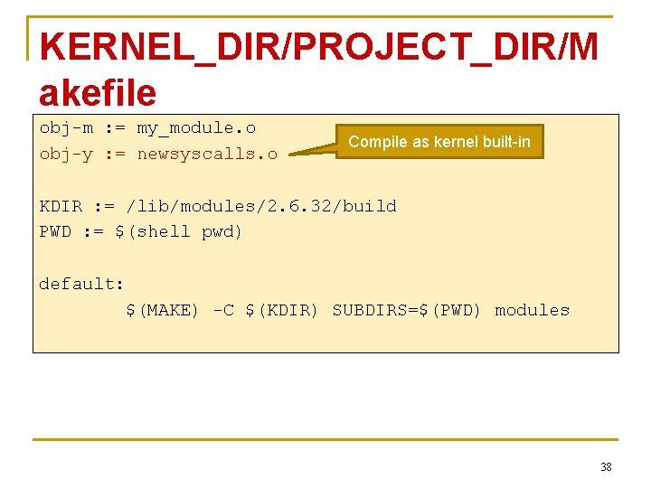 KERNEL_DIR/PROJECT_DIR/M akefile obj-m : = my_module. o obj-y : = newsyscalls. o Compile as