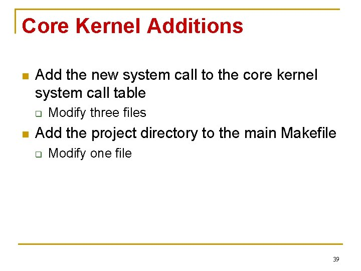 Core Kernel Additions n Add the new system call to the core kernel system