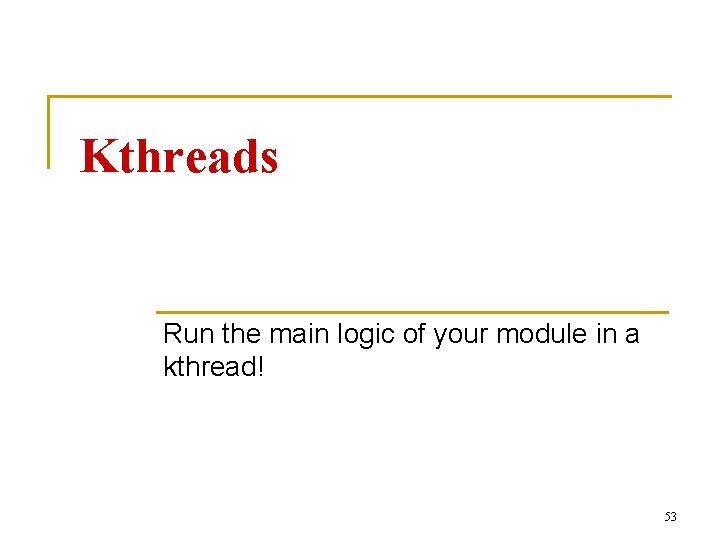 Kthreads Run the main logic of your module in a kthread! 53