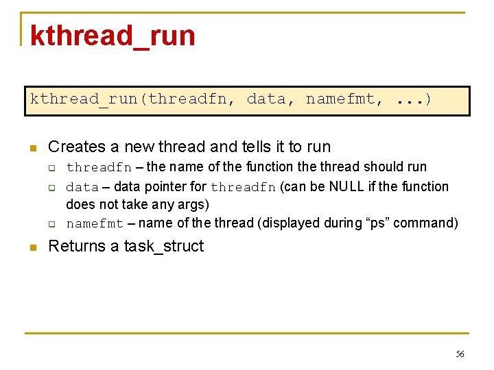 kthread_run(threadfn, data, namefmt, . . . ) n Creates a new thread and tells
