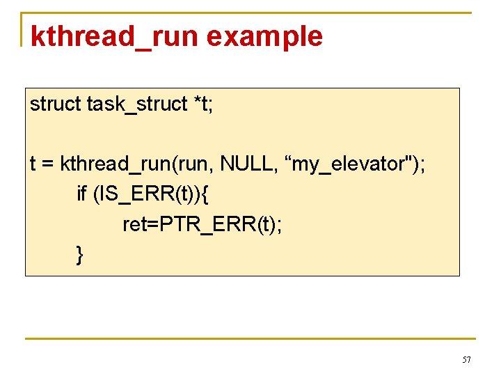 "kthread_run example struct task_struct *t; t = kthread_run(run, NULL, ""my_elevator""); if (IS_ERR(t)){ ret=PTR_ERR(t); }"