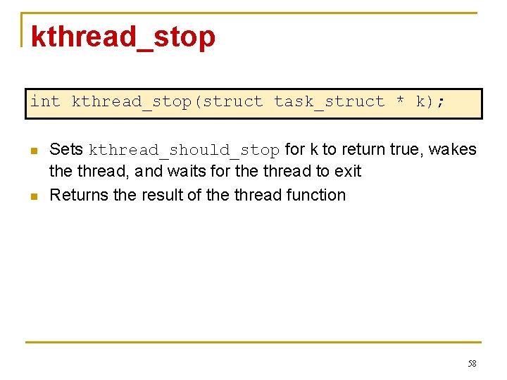 kthread_stop int kthread_stop(struct task_struct * k); n n Sets kthread_should_stop for k to return