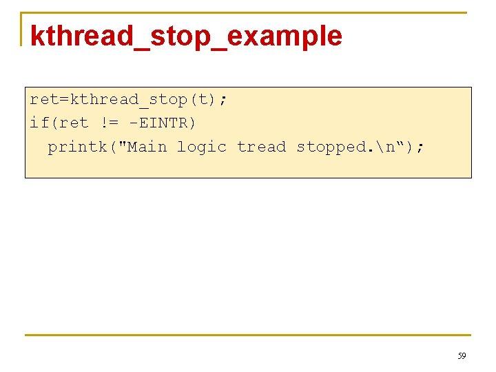 "kthread_stop_example ret=kthread_stop(t); if(ret != -EINTR) printk(""Main logic tread stopped. n""); 59"