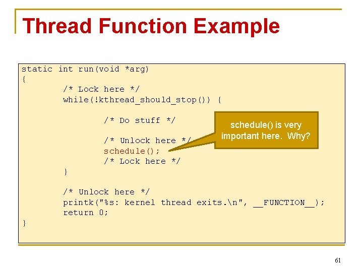 Thread Function Example static int run(void *arg) { /* Lock here */ while(!kthread_should_stop()) {