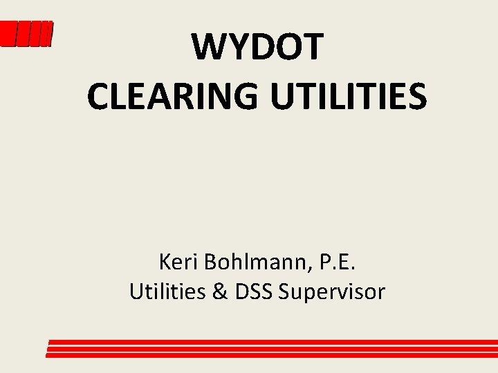 WYDOT CLEARING UTILITIES Keri Bohlmann, P. E. Utilities & DSS Supervisor