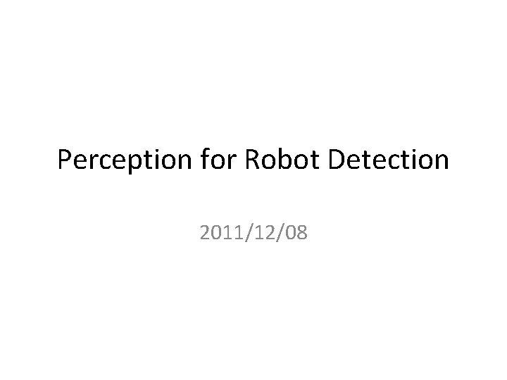 Perception for Robot Detection 2011/12/08