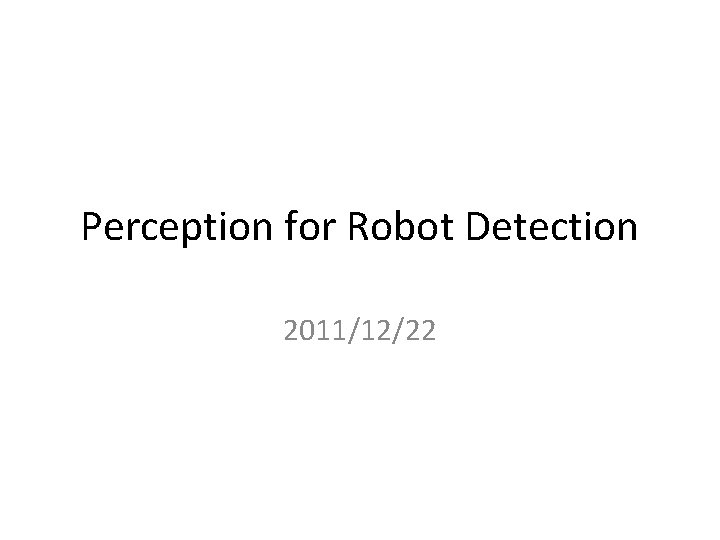Perception for Robot Detection 2011/12/22