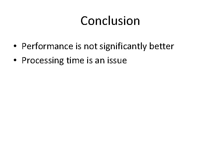 Conclusion • Performance is not significantly better • Processing time is an issue