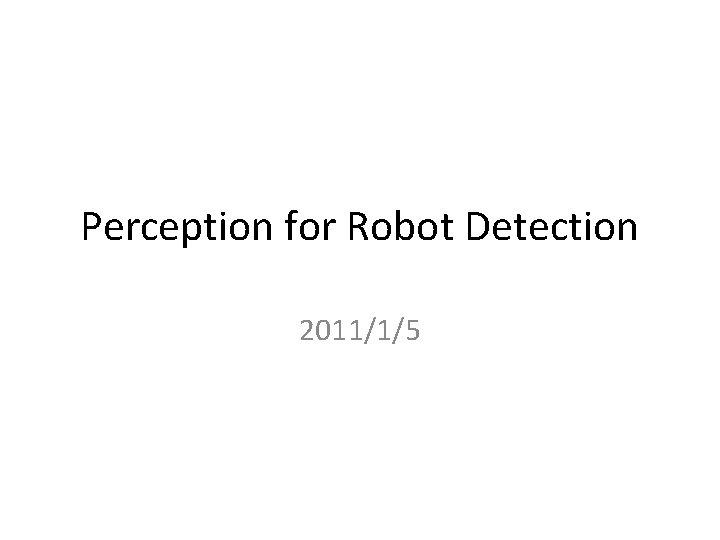 Perception for Robot Detection 2011/1/5
