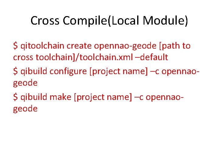 Cross Compile(Local Module) $ qitoolchain create opennao-geode [path to cross toolchain]/toolchain. xml –default $