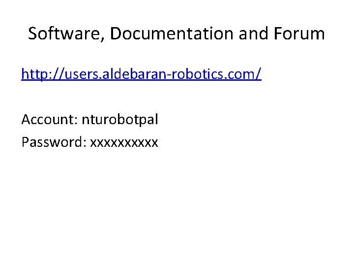 Software, Documentation and Forum http: //users. aldebaran-robotics. com/ Account: nturobotpal Password: xxxxx