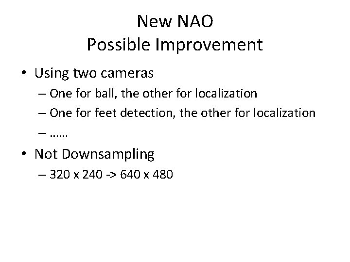 New NAO Possible Improvement • Using two cameras – One for ball, the other