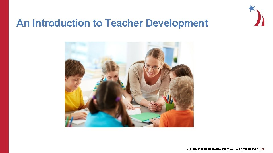 An Introduction to Teacher Development Copyright © Texas Education Agency, 2017. All rights reserved.