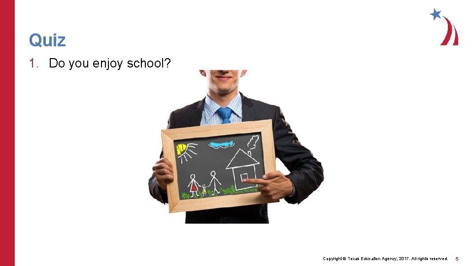 Quiz 1. Do you enjoy school? Copyright © Texas Education Agency, 2017. All rights
