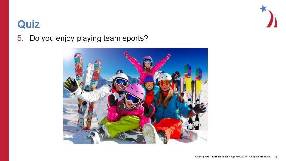 Quiz 5. Do you enjoy playing team sports? Copyright © Texas Education Agency, 2017.