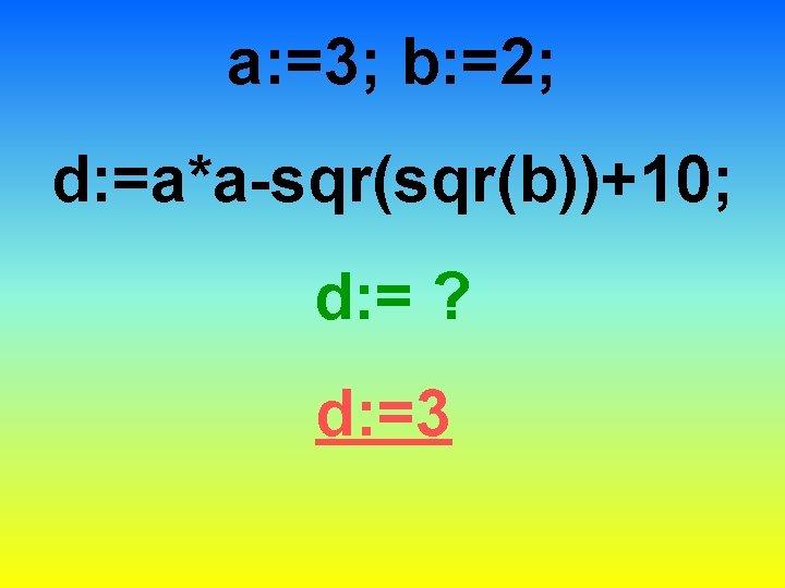 a: =3; b: =2; d: =a*a-sqr(b))+10; d: = ? d: =3