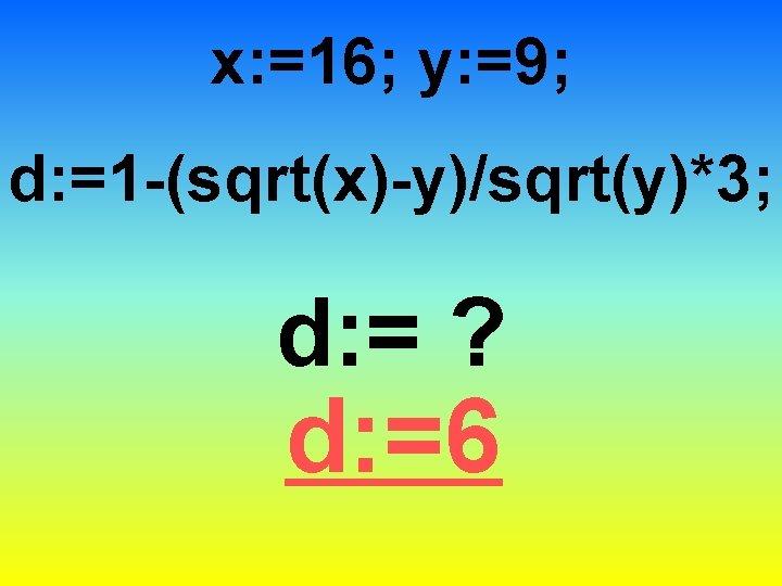 x: =16; y: =9; d: =1 -(sqrt(x)-y)/sqrt(y)*3; d: = ? d: =6