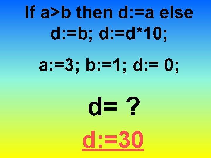 If a>b then d: =a else d: =b; d: =d*10; a: =3; b: =1;
