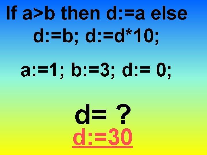 If a>b then d: =a else d: =b; d: =d*10; a: =1; b: =3;