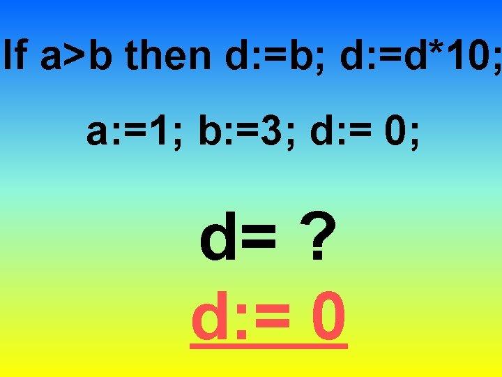 If a>b then d: =b; d: =d*10; a: =1; b: =3; d: = 0;